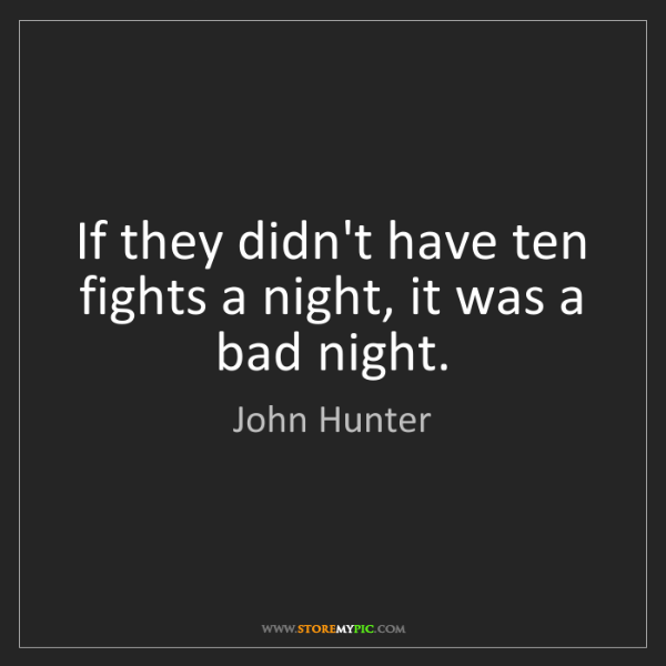 John Hunter: If they didn't have ten fights a night, it was a bad...