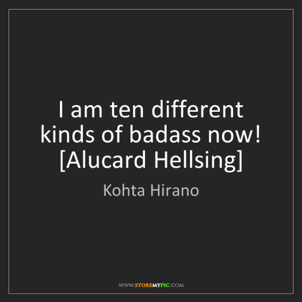 Kohta Hirano: I am ten different kinds of badass now! [Alucard Hellsing]