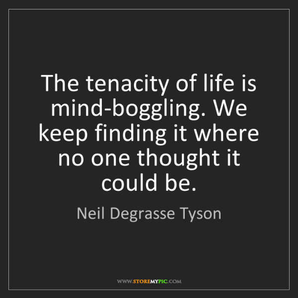 Neil Degrasse Tyson: The tenacity of life is mind-boggling. We keep finding...