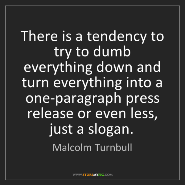 Malcolm Turnbull: There is a tendency to try to dumb everything down and...