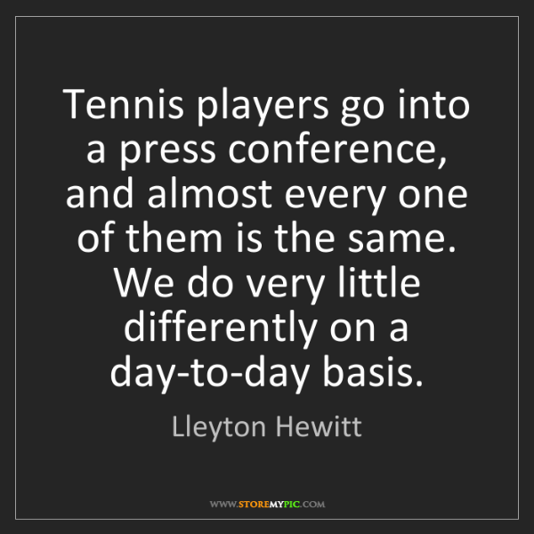 Lleyton Hewitt: Tennis players go into a press conference, and almost...