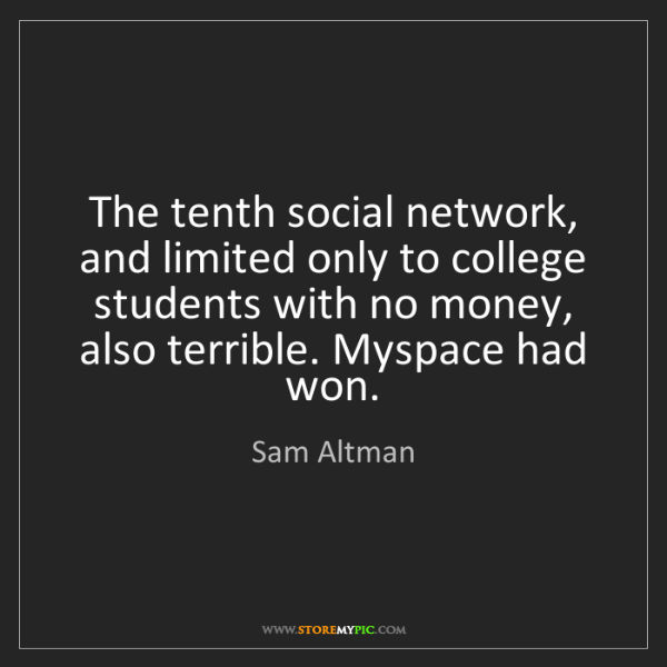 Sam Altman: The tenth social network, and limited only to college...