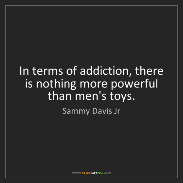 Sammy Davis Jr: In terms of addiction, there is nothing more powerful...