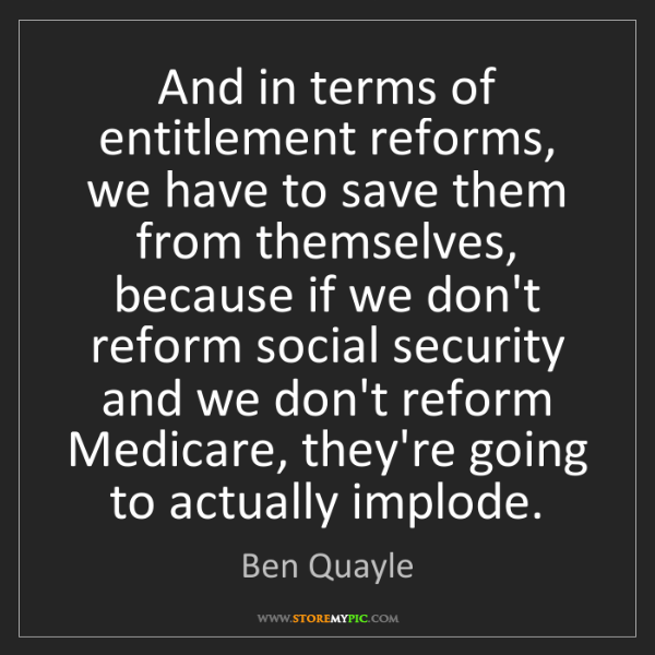 Ben Quayle: And in terms of entitlement reforms, we have to save...