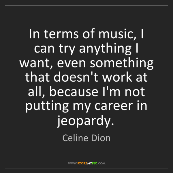 Celine Dion: In terms of music, I can try anything I want, even something...