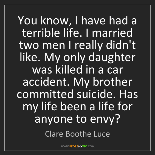 Clare Boothe Luce: You know, I have had a terrible life. I married two men...
