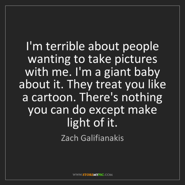 Zach Galifianakis: I'm terrible about people wanting to take pictures with...
