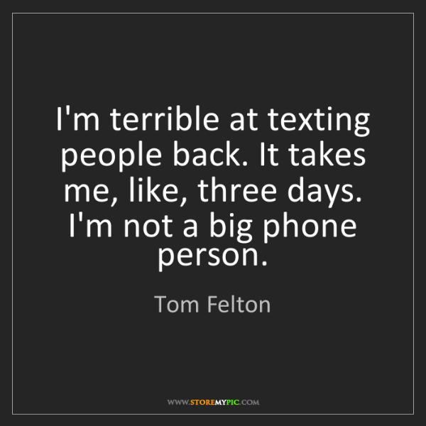 Tom Felton: I'm terrible at texting people back. It takes me, like,...