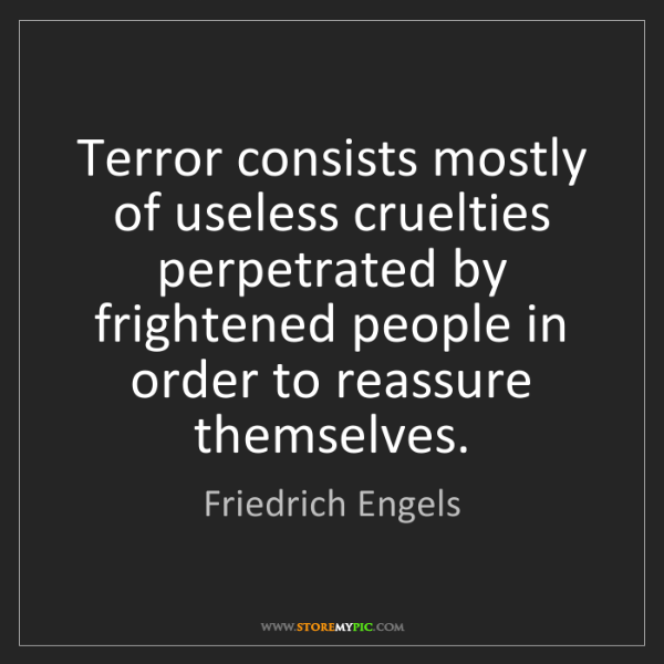 Friedrich Engels: Terror consists mostly of useless cruelties perpetrated...