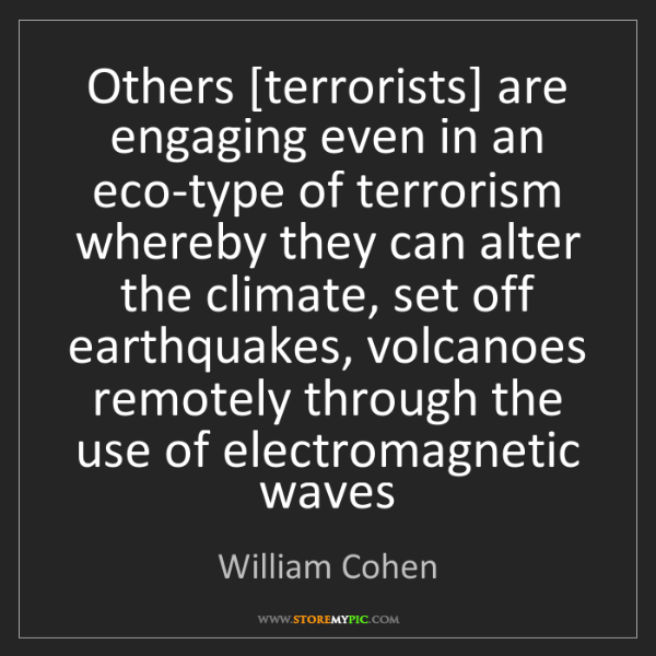 William Cohen: Others [terrorists] are engaging even in an eco-type...