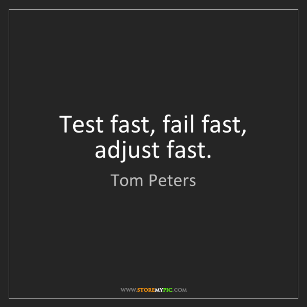 Tom Peters: Test fast, fail fast, adjust fast.