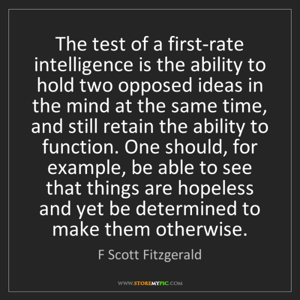 F Scott Fitzgerald: The test of a first-rate intelligence is the ability...
