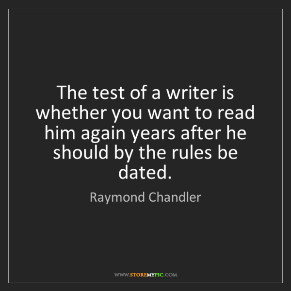 Raymond Chandler: The test of a writer is whether you want to read him...