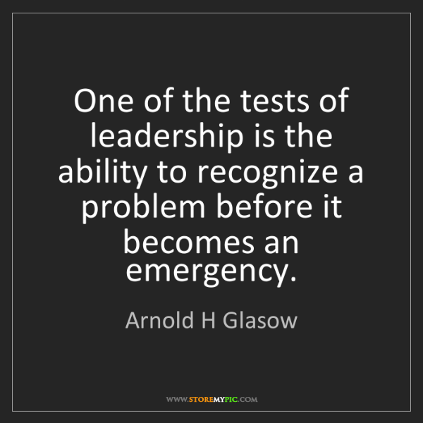 Arnold H Glasow: One of the tests of leadership is the ability to recognize...