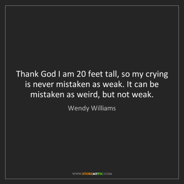 Wendy Williams: Thank God I am 20 feet tall, so my crying is never mistaken...