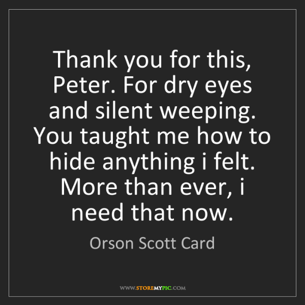 Orson Scott Card: Thank you for this, Peter. For dry eyes and silent weeping....