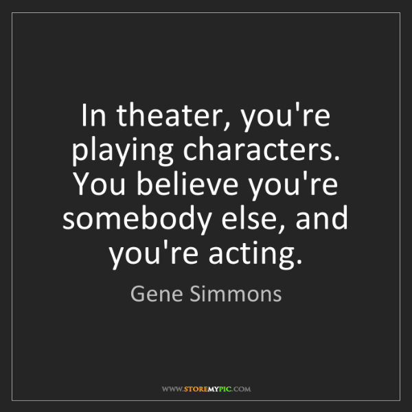 Gene Simmons: In theater, you're playing characters. You believe you're...