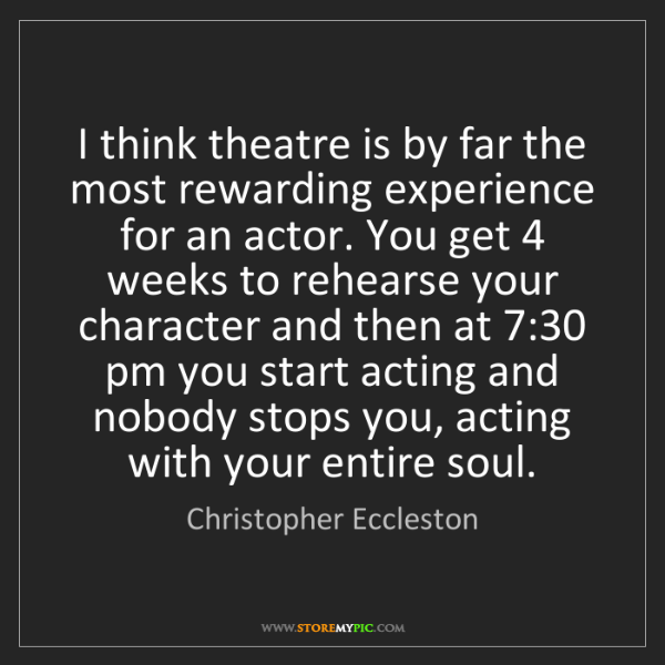 christopher eccleston i think theatre is by far the most rewarding experience