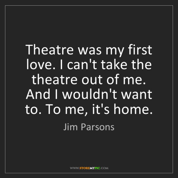 Jim Parsons: Theatre was my first love. I can't take the theatre out...