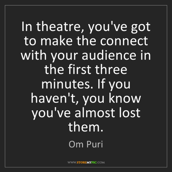 Om Puri: In theatre, you've got to make the connect with your...