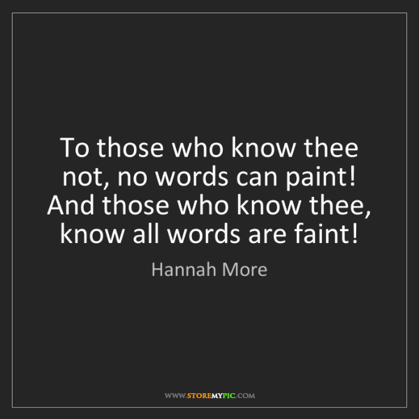 Hannah More: To those who know thee not, no words can paint!   And...