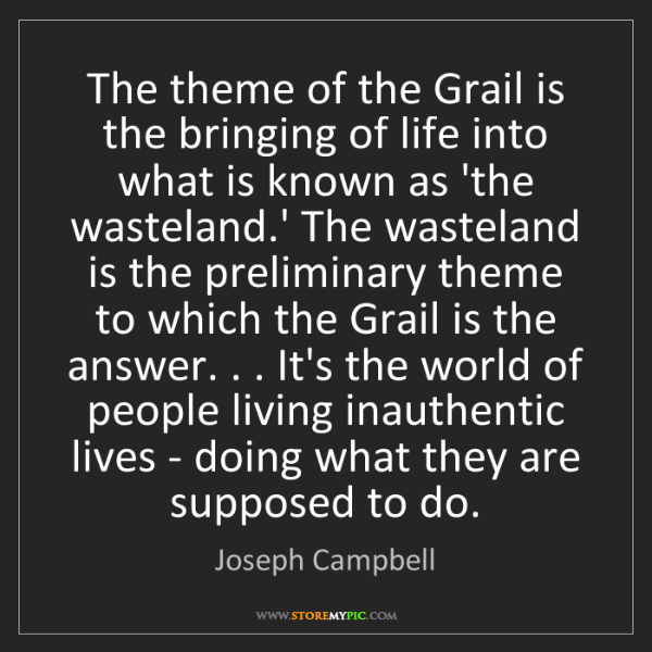 Joseph Campbell: The theme of the Grail is the bringing of life into what...