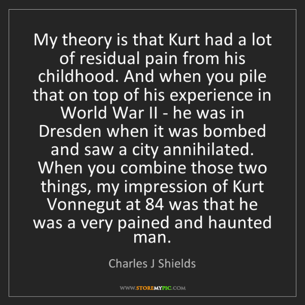 Charles J Shields: My theory is that Kurt had a lot of residual pain from...
