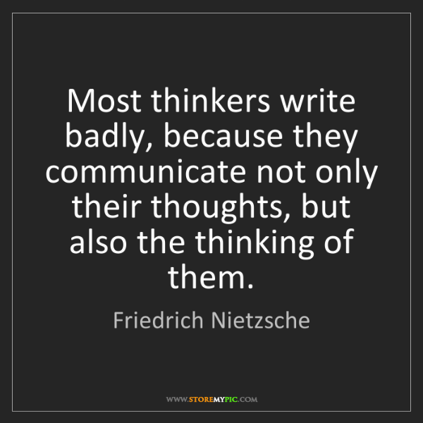 Friedrich Nietzsche: Most thinkers write badly, because they communicate not...