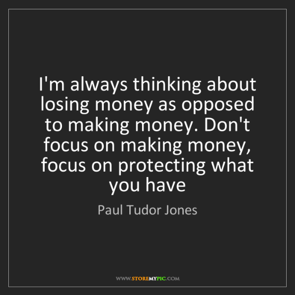 Paul Tudor Jones: I'm always thinking about losing money as opposed to...