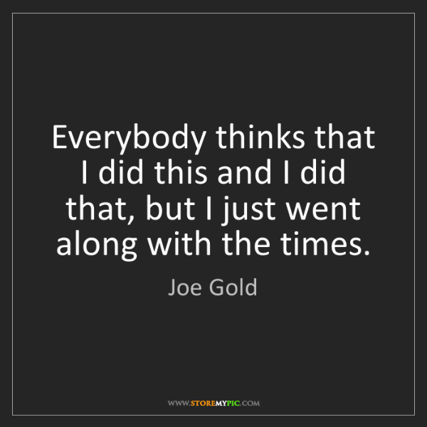 Joe Gold: Everybody thinks that I did this and I did that, but...