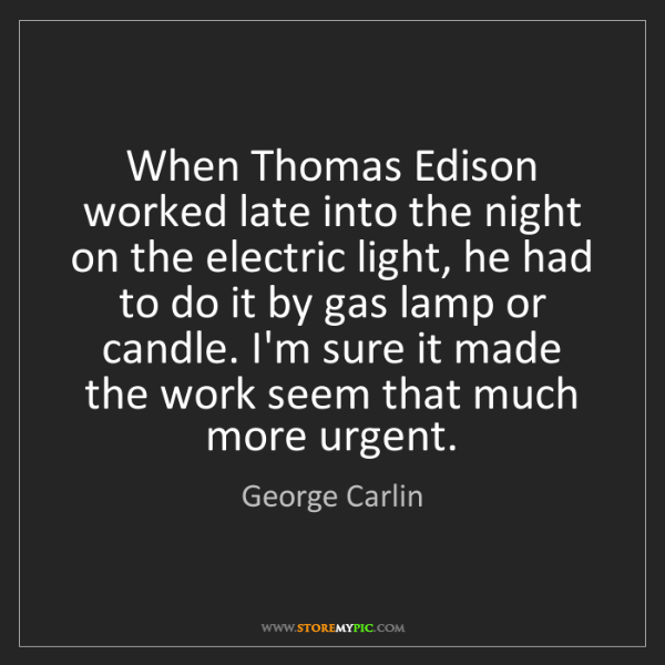 George Carlin: When Thomas Edison worked late into the night on the...
