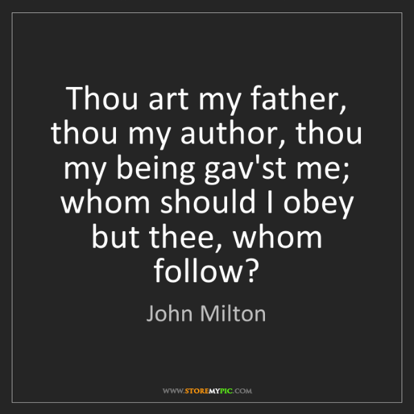 John Milton: Thou art my father, thou my author, thou my being gav'st...