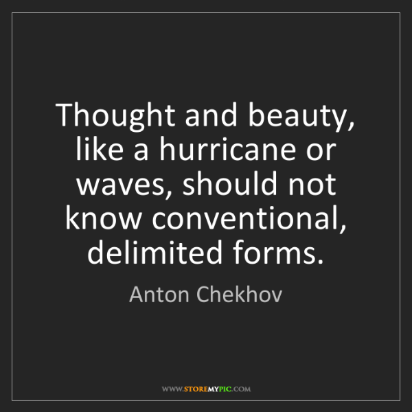 Anton Chekhov: Thought and beauty, like a hurricane or waves, should...