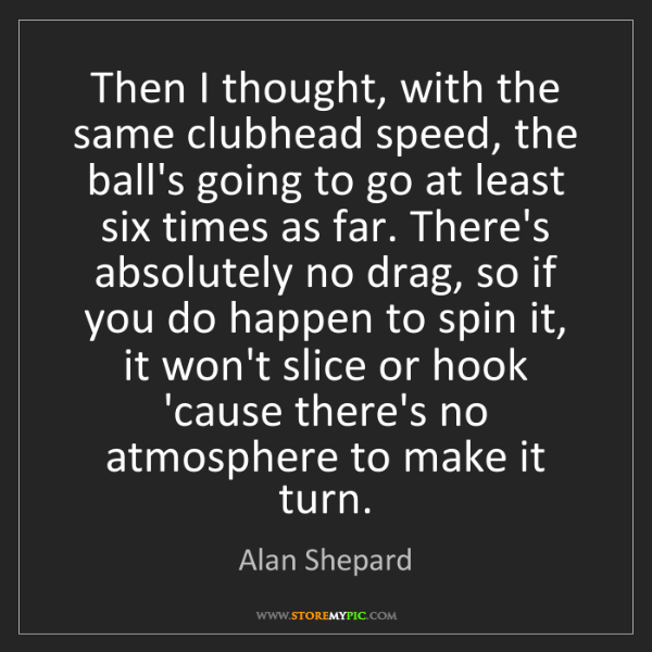 Alan Shepard: Then I thought, with the same clubhead speed, the ball's...