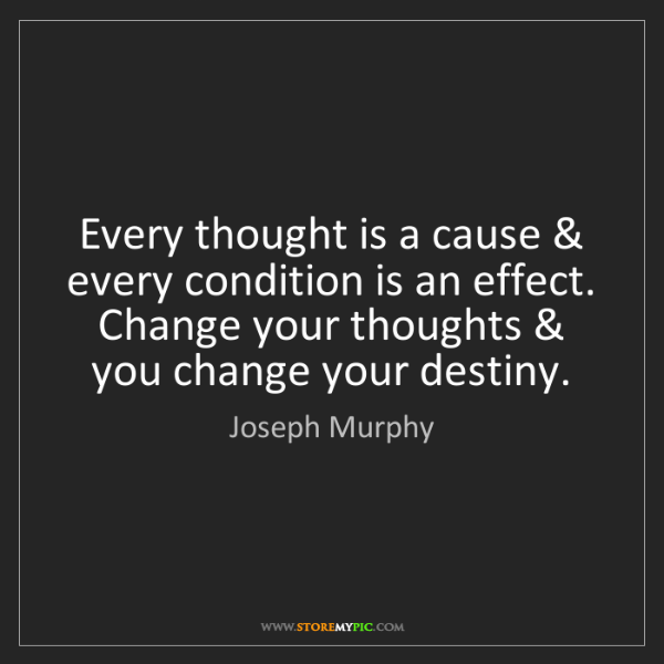 Joseph Murphy: Every thought is a cause & every condition is an effect....