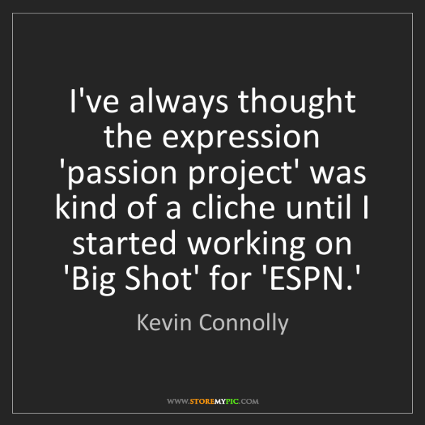 Kevin Connolly: I've always thought the expression 'passion project'...