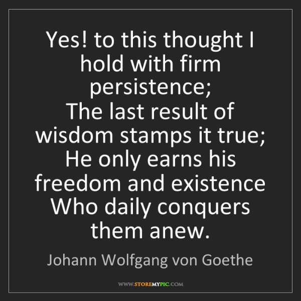 Johann Wolfgang von Goethe: Yes! to this thought I hold with firm persistence;  The...