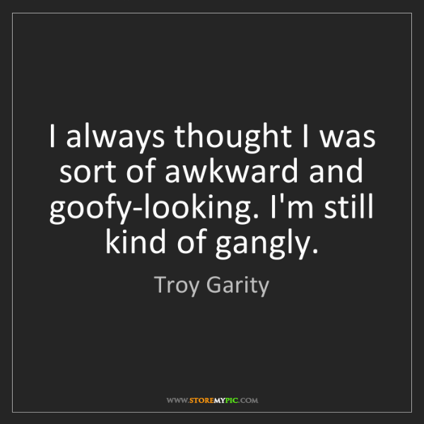 Troy Garity: I always thought I was sort of awkward and goofy-looking....