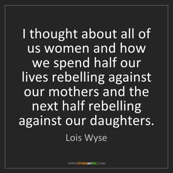 Lois Wyse: I thought about all of us women and how we spend half...