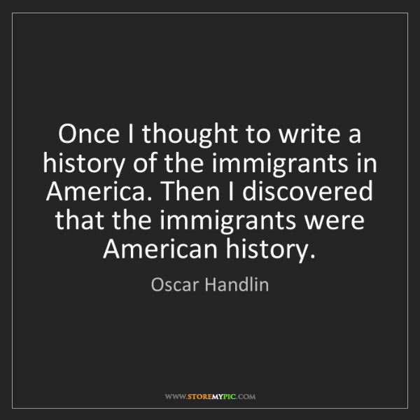 Oscar Handlin: Once I thought to write a history of the immigrants in...
