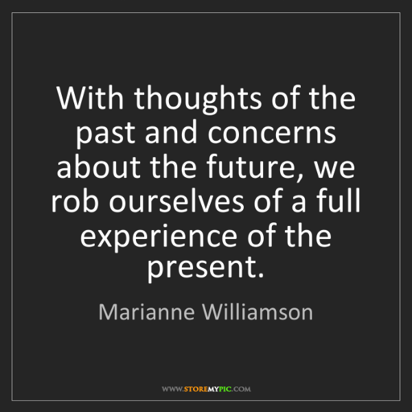 Marianne Williamson: With thoughts of the past and concerns about the future,...