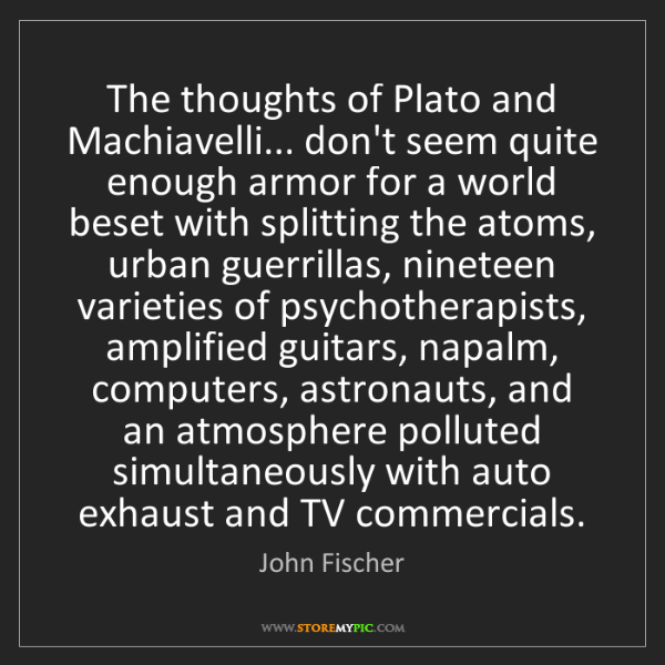 John Fischer: The thoughts of Plato and Machiavelli... don't seem quite...