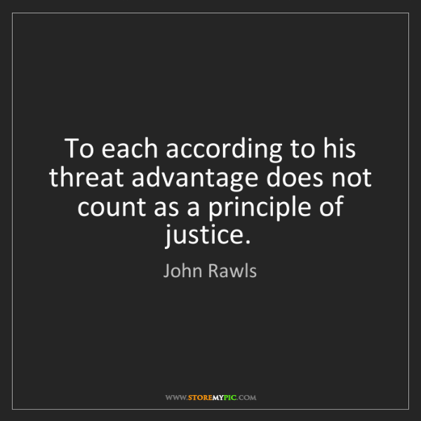 John Rawls: To each according to his threat advantage does not count...
