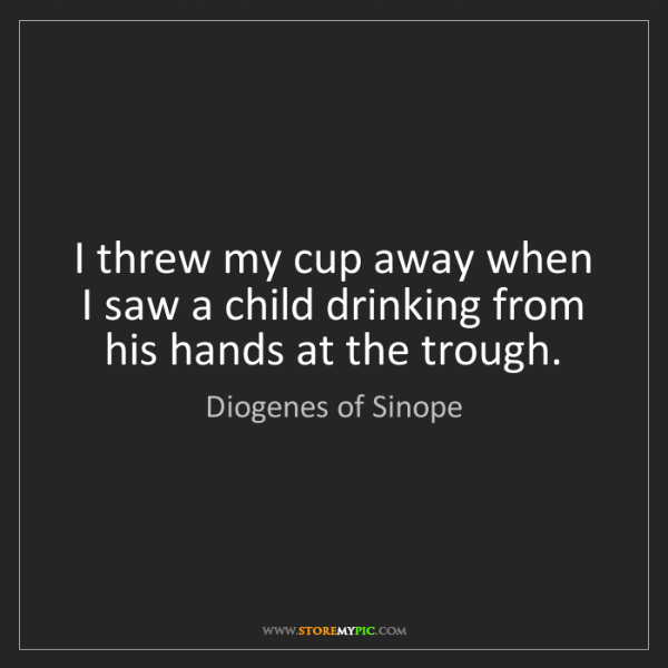 Diogenes of Sinope: I threw my cup away when I saw a child drinking from...