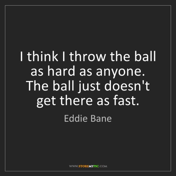 Eddie Bane: I think I throw the ball as hard as anyone. The ball...