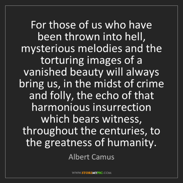Albert Camus: For those of us who have been thrown into hell, mysterious...