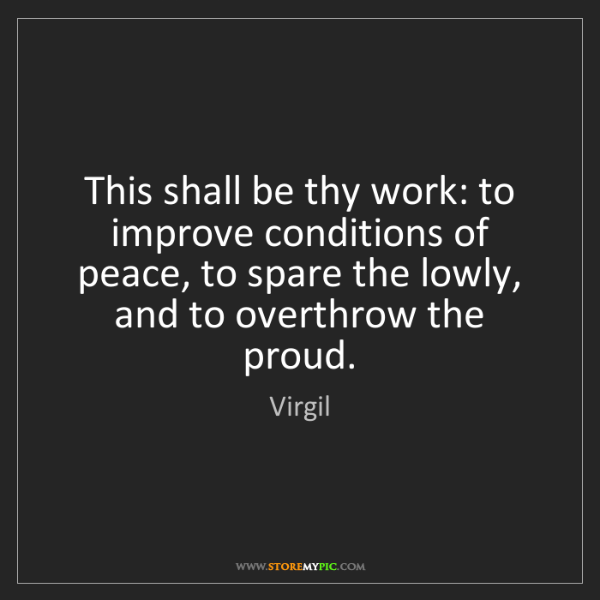 Virgil: This shall be thy work: to improve conditions of peace,...