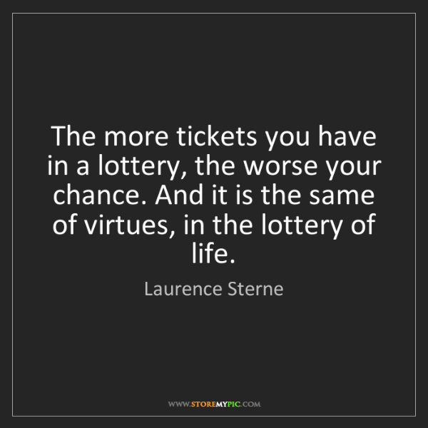 Laurence Sterne: The more tickets you have in a lottery, the worse your...