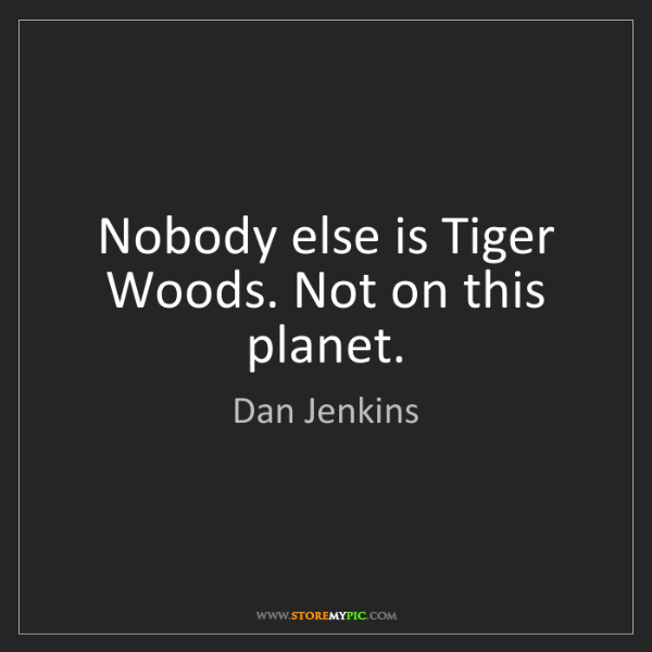 Dan Jenkins: Nobody else is Tiger Woods. Not on this planet.