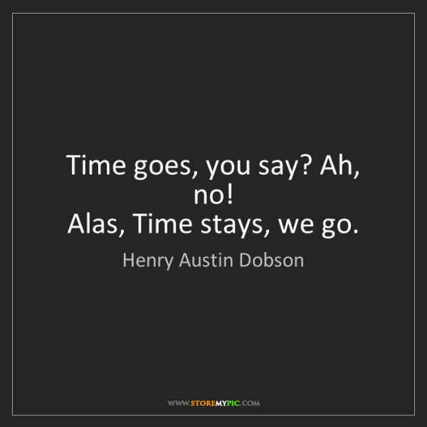 Henry Austin Dobson: Time goes, you say? Ah, no!   Alas, Time stays, we go.